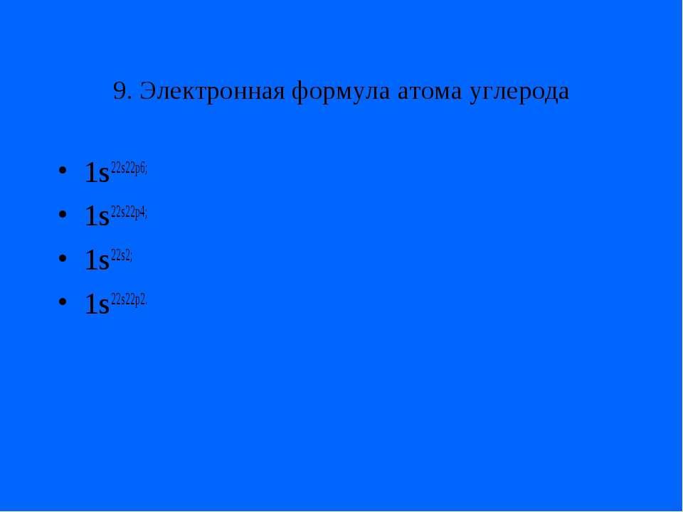 9. Электронная формула атома углерода 1s22s22p6; 1s22s22p4; 1s22s2; 1s22s22p2.