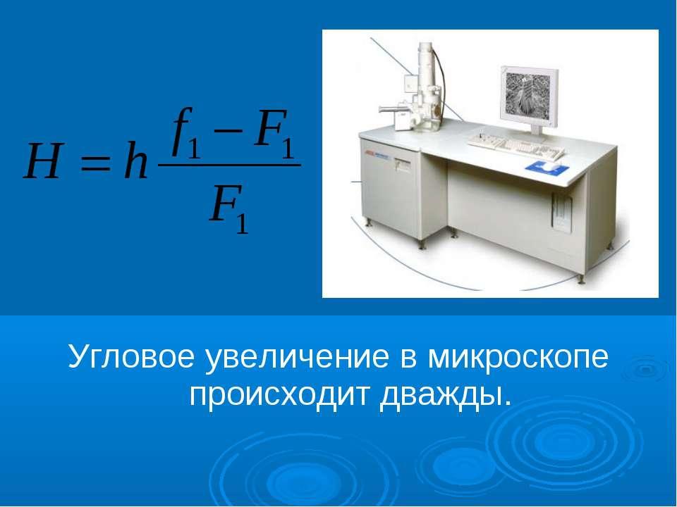 Угловое увеличение в микроскопе происходит дважды.