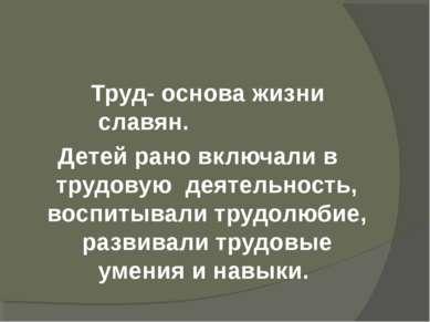 Труд- основа жизни славян. Детей рано включали в трудовую деятельность, воспи...