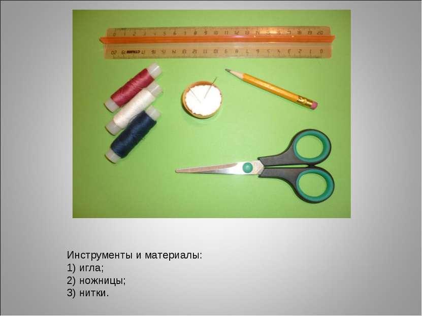 Инструменты и материалы: 1) игла; 2) ножницы; 3) нитки.