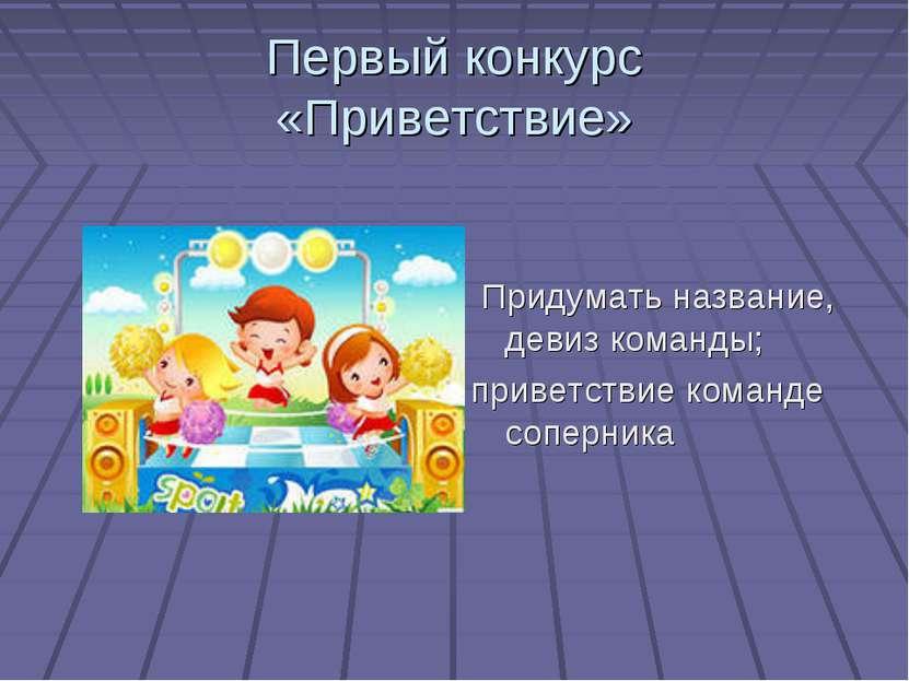 Первый конкурс «Приветствие» Придумать название, девиз команды; приветствие к...