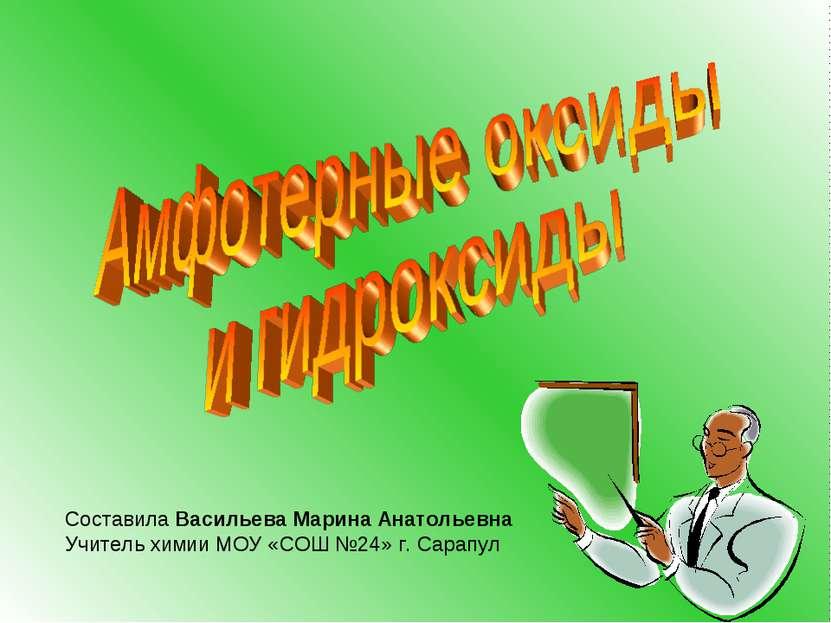 Составила Васильева Марина Анатольевна Учитель химии МОУ «СОШ №24» г. Сарапул