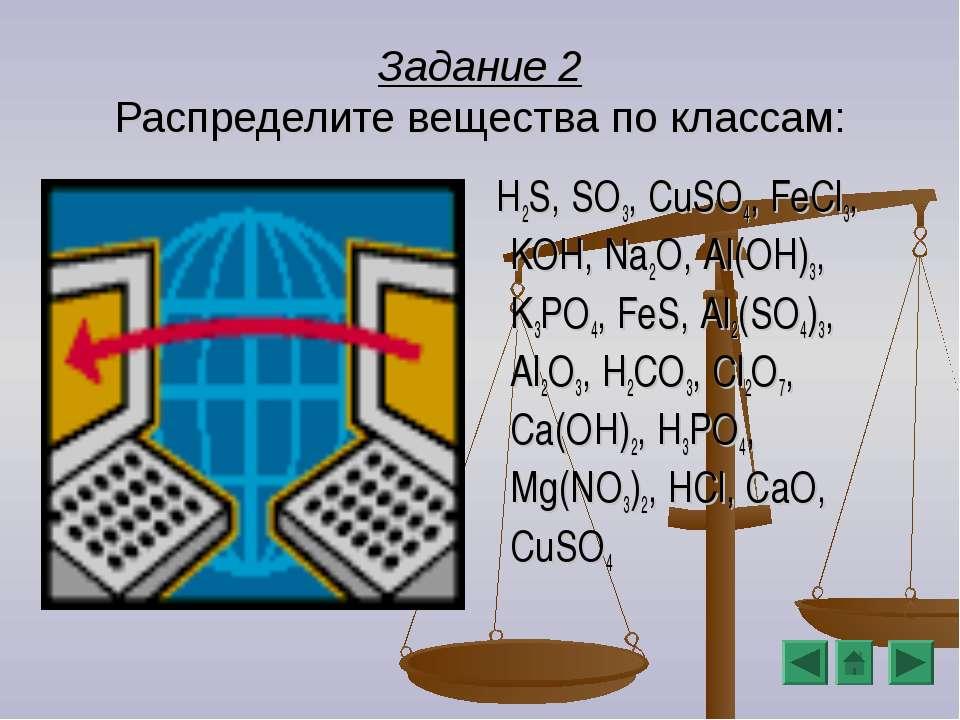 Задание 2 Распределите вещества по классам: H2S, SO3, CuSO4, FeCl3, KOH, Na2O...