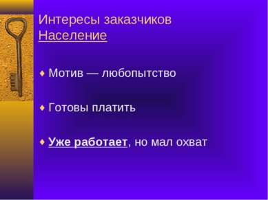 Интересы заказчиков Население Мотив — любопытство Готовы платить Уже работает...