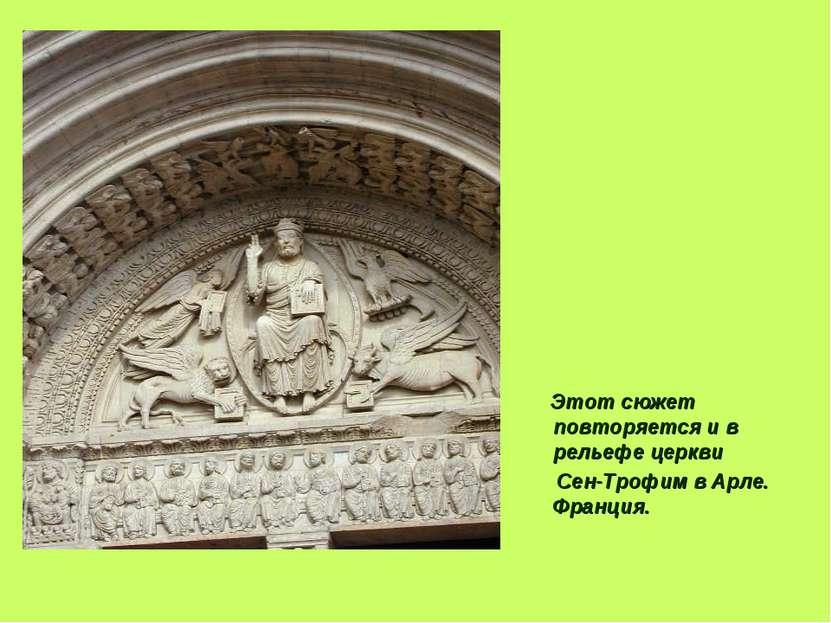 Этот сюжет повторяется и в рельефе церкви Сен-Трофим в Арле. Франция.