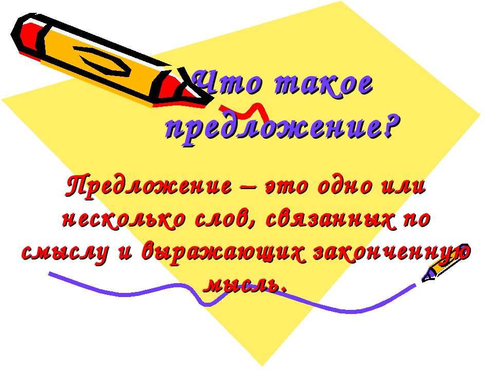 Предложение – это одно или несколько слов, связанных по смыслу и выражающих з...