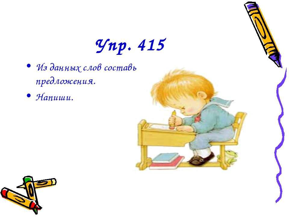 Упр. 415 Из данных слов составь предложения. Напиши.