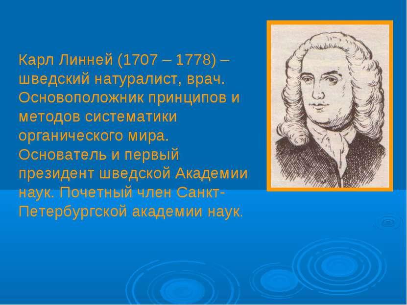 Карл Линней (1707 – 1778) – шведский натуралист, врач. Основоположник принцип...