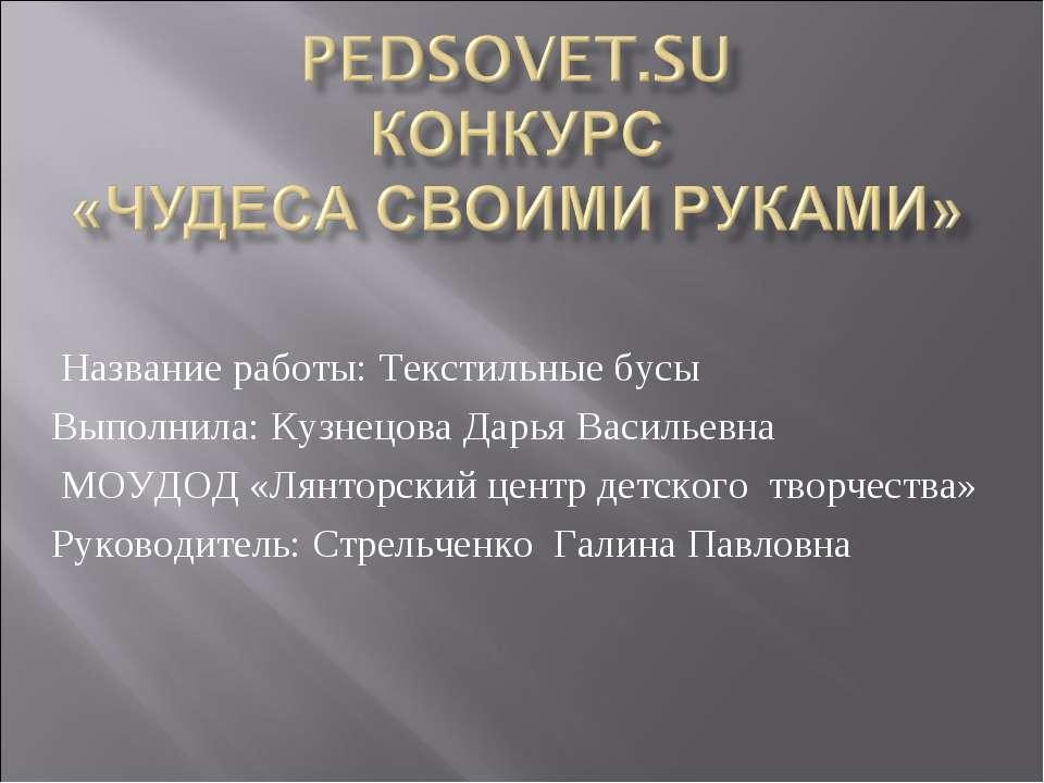 Название работы: Текстильные бусы Выполнила: Кузнецова Дарья Васильевна МОУДО...
