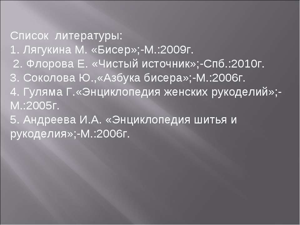Список литературы: 1. Лягукина М. «Бисер»;-М.:2009г. 2. Флорова Е. «Чистый ис...