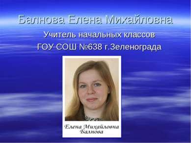 Балнова Елена Михайловна Учитель начальных классов ГОУ СОШ №638 г.Зеленограда
