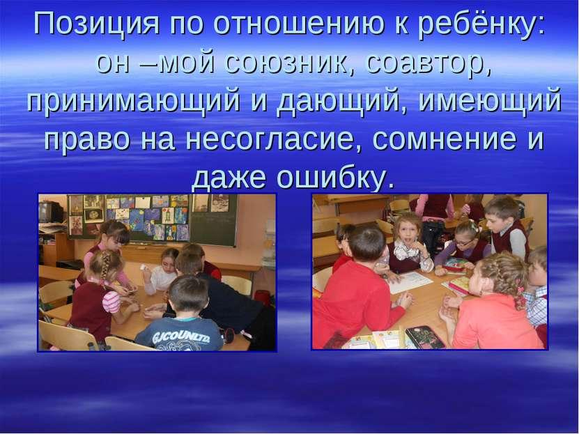 Позиция по отношению к ребёнку: он –мой союзник, соавтор, принимающий и дающи...