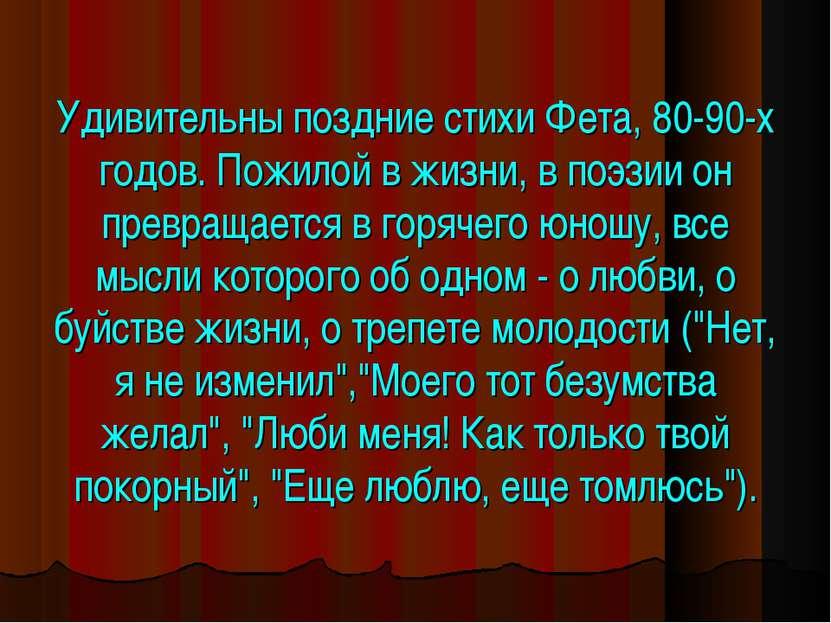 Удивительны поздние стихи Фета, 80-90-х годов. Пожилой в жизни, в поэзии он п...