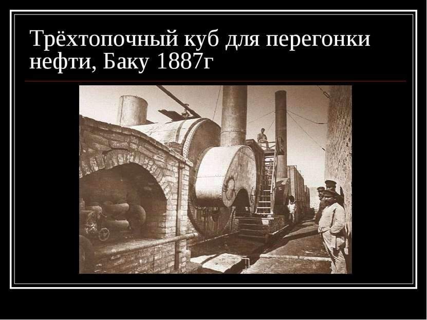 Трёхтопочный куб для перегонки нефти, Баку 1887г