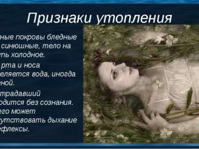 Признаки утопления Кожные покровы бледные или синюшные, тело на ощупь холодно...