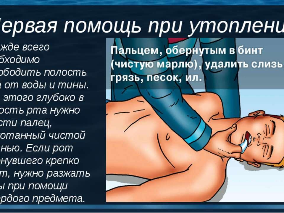 Первая помощь при утоплении Прежде всего необходимо освободить полость рта от...