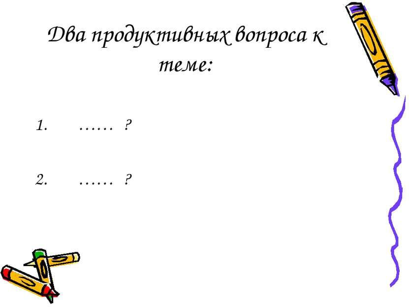Два продуктивных вопроса к теме: …… ? …… ?