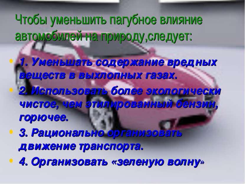 Чтобы уменьшить пагубное влияние автомобилей на природу,следует: 1. Уменьшать...