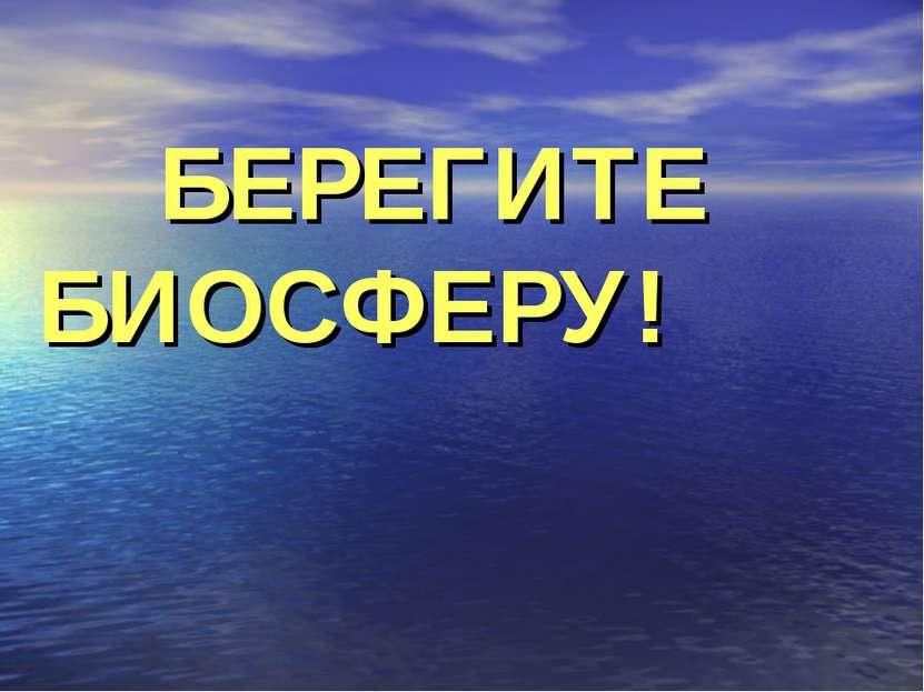 БЕРЕГИТЕ БИОСФЕРУ!
