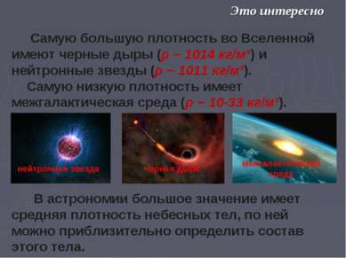Самую большую плотность во Вселенной имеют черные дыры (ρ ~ 1014 кг/м³) и ней...