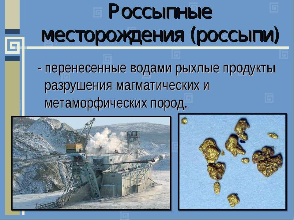 Россыпные месторождения (россыпи) - перенесенные водами рыхлые продукты разру...