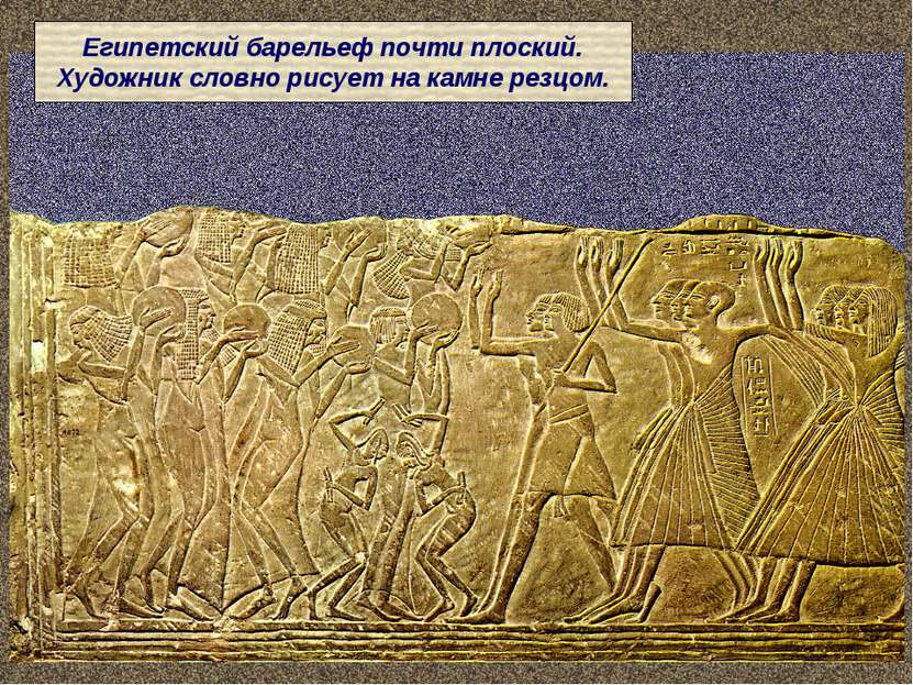 Египетский барельеф почти плоский. Художник словно рисует на камне резцом.