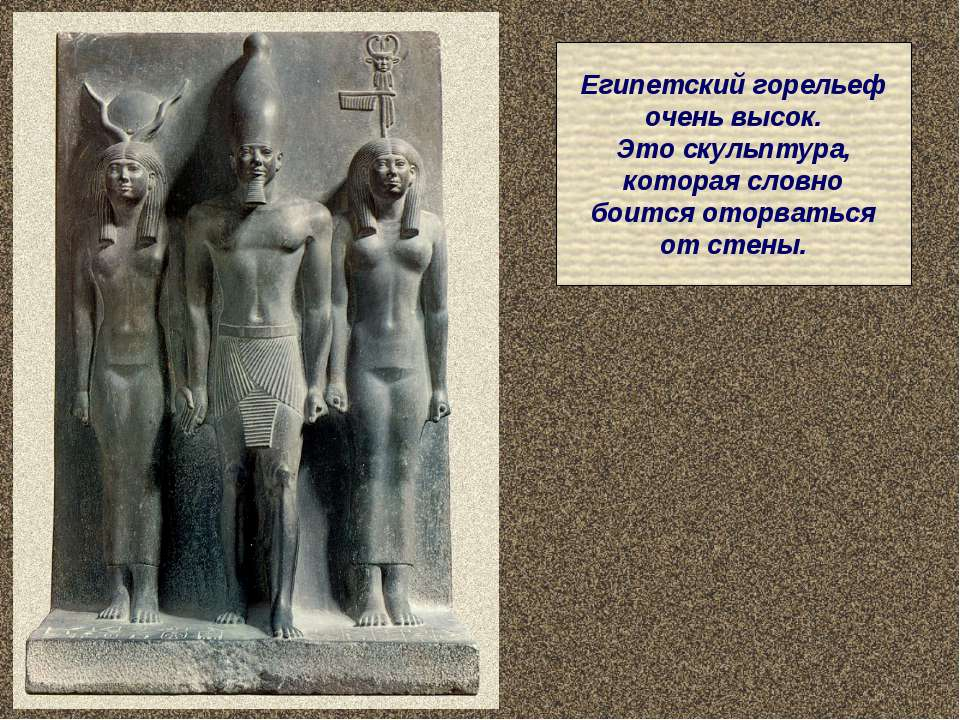 Египетский горельеф очень высок. Это скульптура, которая словно боится оторва...