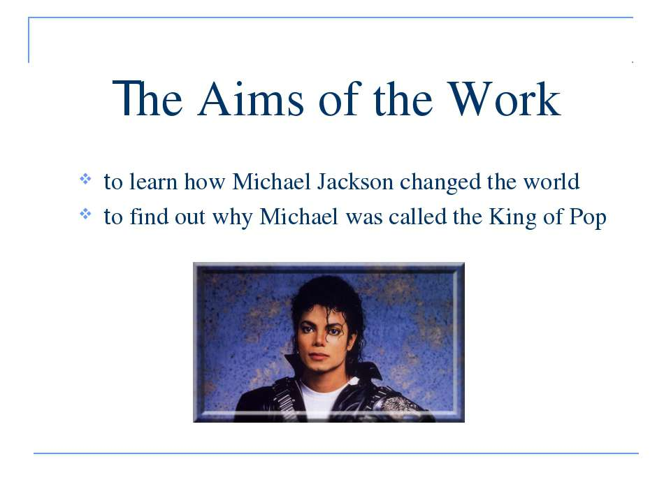 The Aims of the Work to learn how Michael Jackson changed the world to find o...