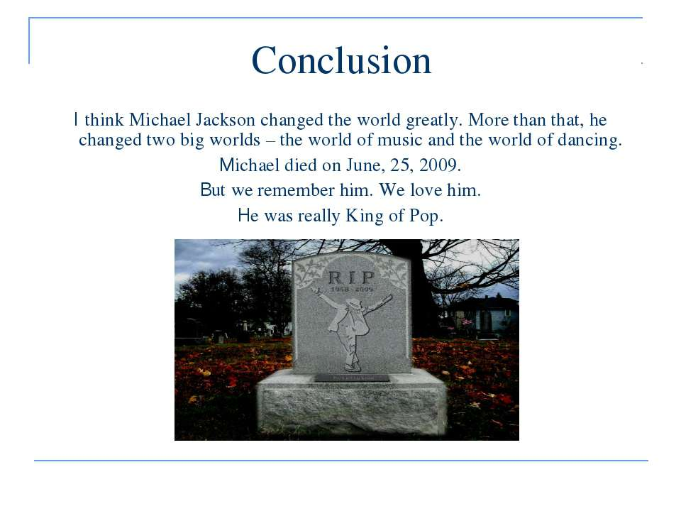 Conclusion I think Michael Jackson changed the world greatly. More than that,...