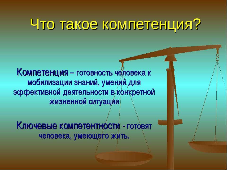 Что такое компетенция? Компетенция – готовность человека к мобилизации знаний...