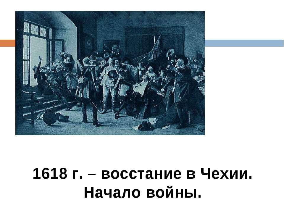 1618 г. – восстание в Чехии. Начало войны.