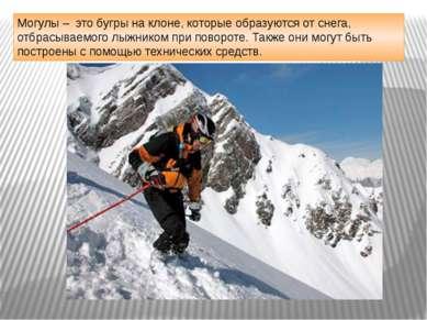 Могулы – это бугры на клоне, которые образуются от снега, отбрасываемого лыжн...