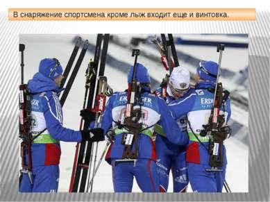В снаряжение спортсмена кроме лыж входит еще и винтовка.