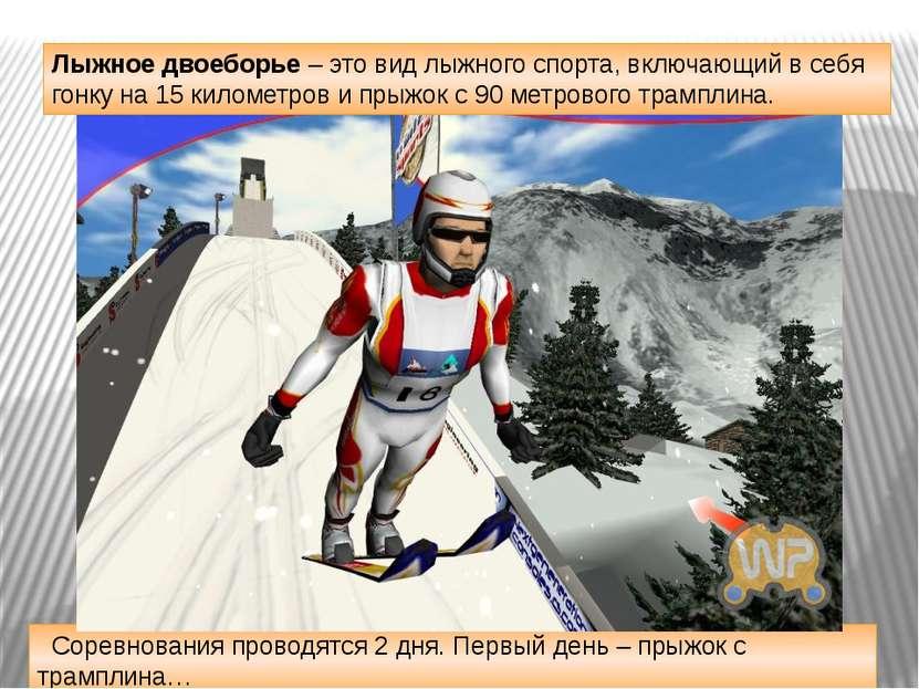 Соревнования проводятся 2 дня. Первый день – прыжок с трамплина… Лыжное двоеб...