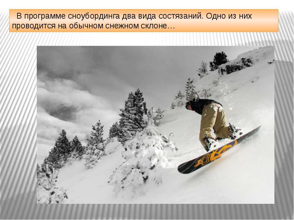 В программе сноубординга два вида состязаний. Одно из них проводится на обычн...