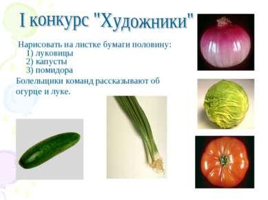 Нарисовать на листке бумаги половину: 1) луковицы 2) капусты 3) помидора Боле...