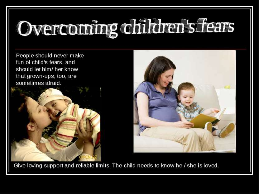 People should never make fun of child's fears, and should let him/ her know t...
