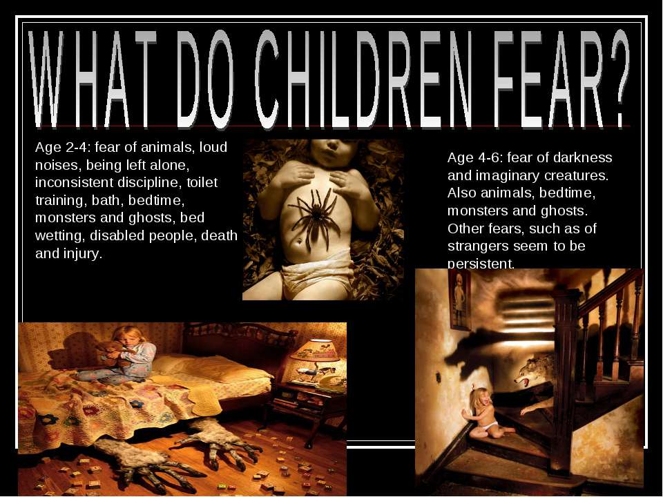 Age 2-4: fear of animals, loud noises, being left alone, inconsistent discipl...