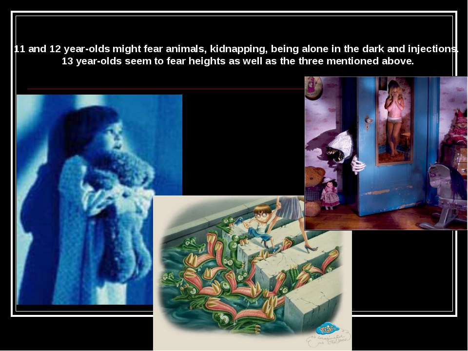 11 and 12 year-olds might fear animals, kidnapping, being alone in the dark a...