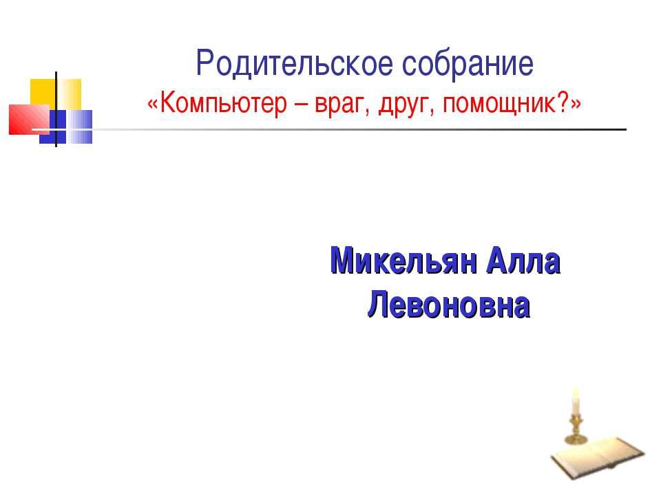 Родительское собрание «Компьютер – враг, друг, помощник?» Микельян Алла Левон...
