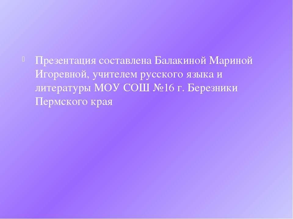 Презентация составлена Балакиной Мариной Игоревной, учителем русского языка и...