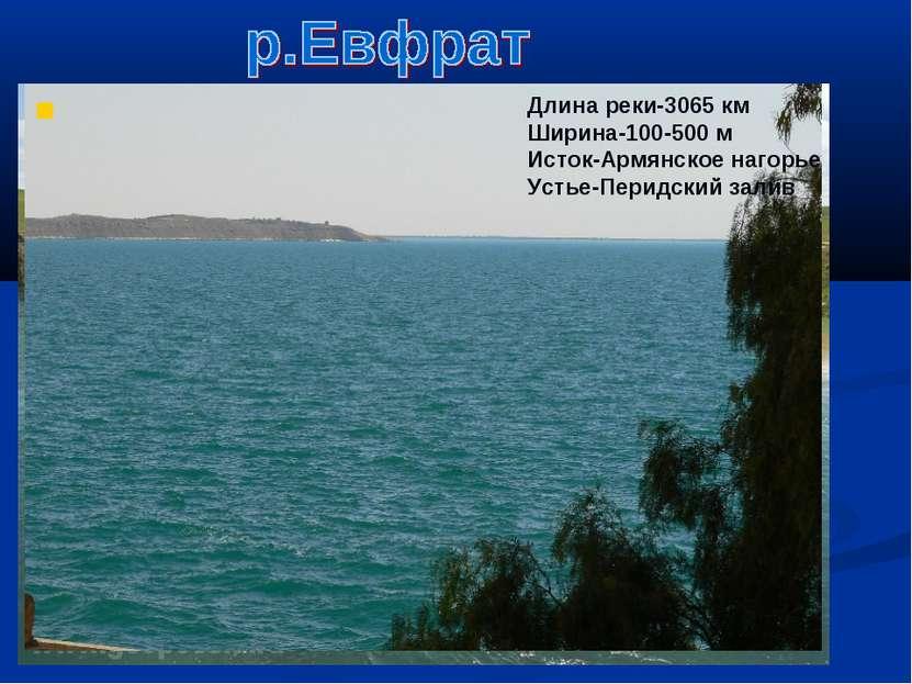 Верховье Евфрата Длина реки-3065 км Ширина-100-500 м Исток-Армянское нагорье ...