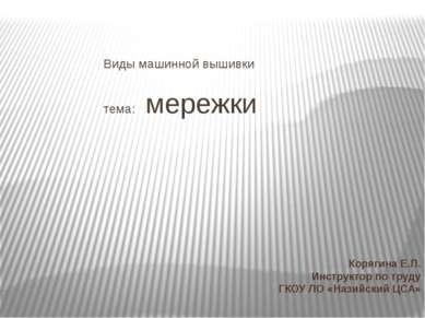 Виды машинной вышивки тема: мережки Корягина Е.П. Инструктор по труду ГКОУ ЛО...