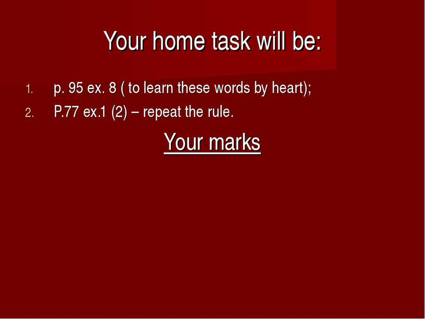Your home task will be: p. 95 ex. 8 ( to learn these words by heart); P.77 ex...