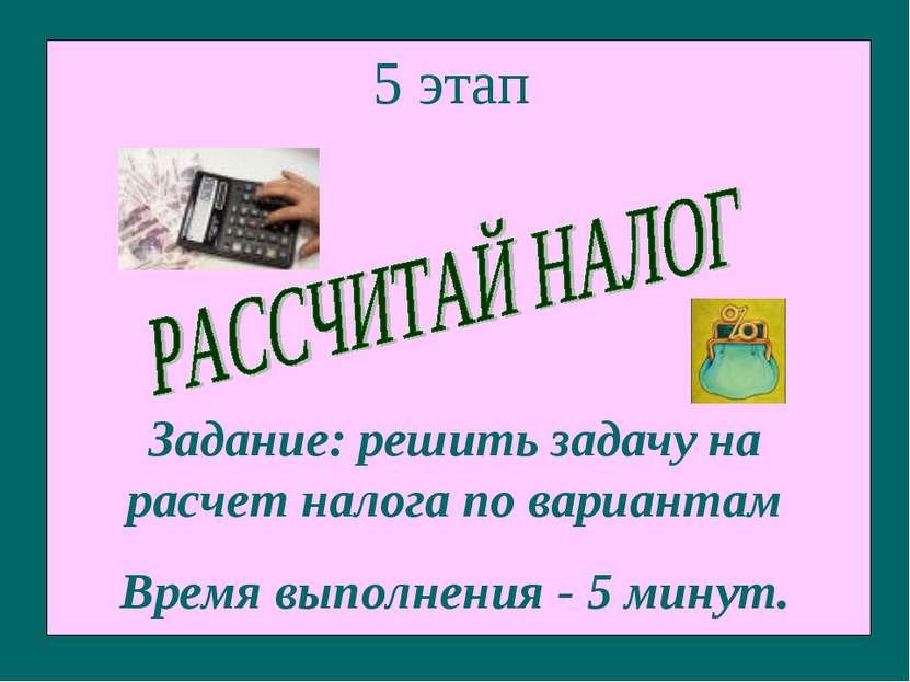 5 этап Задание: решить задачу на расчет налога по вариантам Время выполнения ...