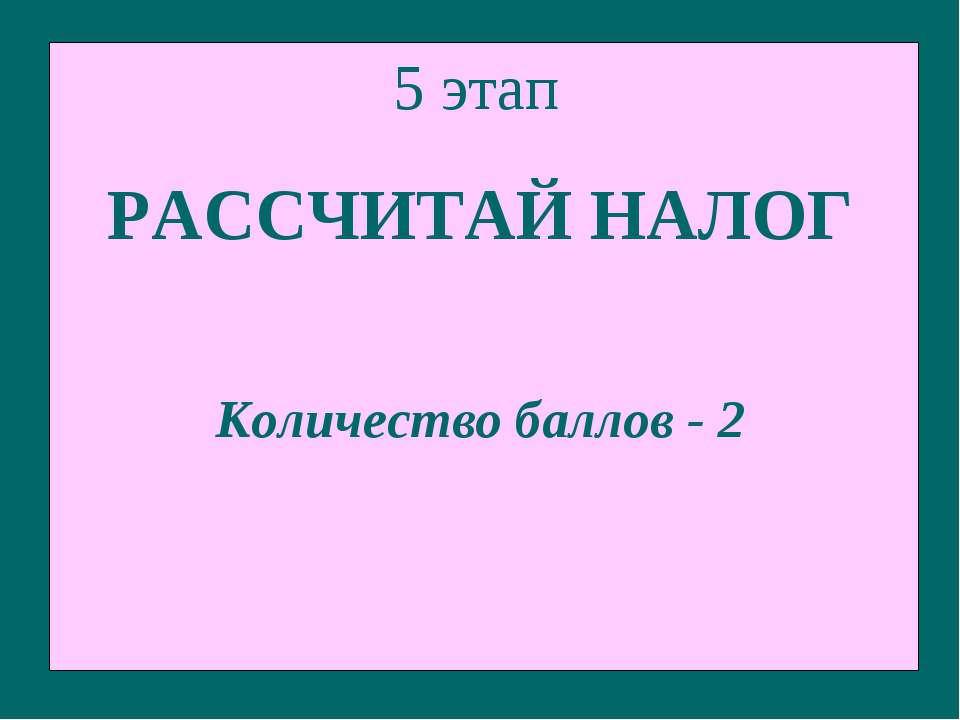 5 этап РАССЧИТАЙ НАЛОГ Количество баллов - 2