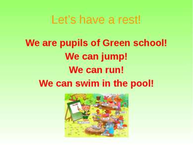 Let's have a rest! We are pupils of Green school! We can jump! We can run! We...