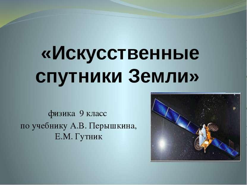 «Искусственные спутники Земли» физика 9 класс по учебнику А.В. Перышкина, Е.М...