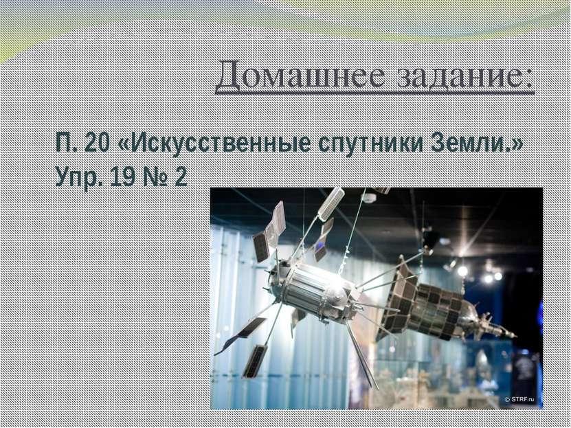 Домашнее задание: П. 20 «Искусственные спутники Земли.» Упр. 19 № 2
