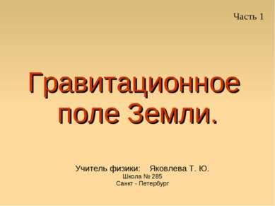Гравитационное поле Земли. Учитель физики: Яковлева Т. Ю. Школа № 285 Санкт -...